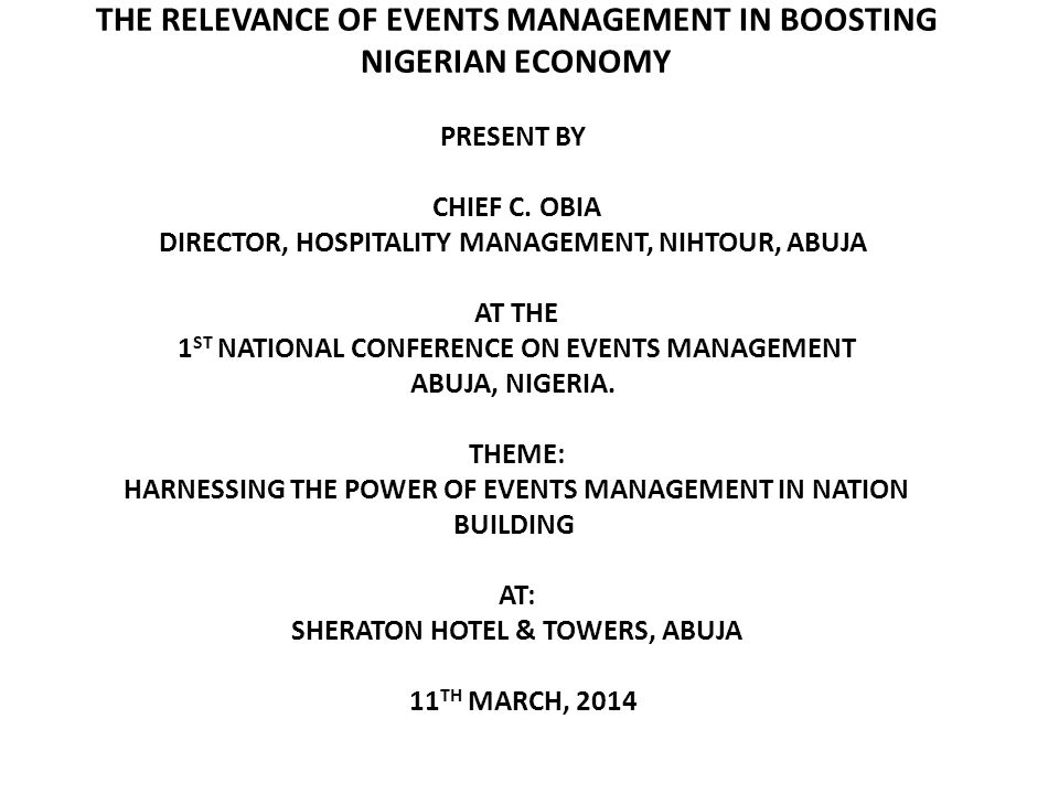THE RELEVANCE OF EVENTS MANAGEMENT TO THE NATIONAL ECONOMY 1.0 Background Events Management is an activity that is currently on an upwardly increasing development and sophistication.