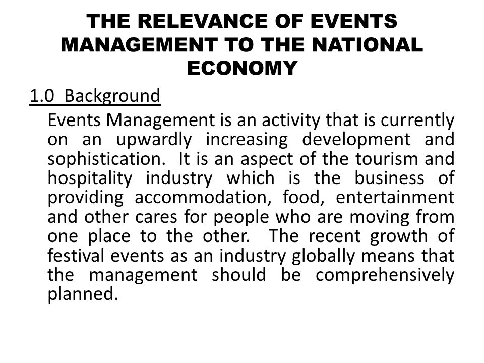 3.0Event Management Event Management is the application of project management principles to the creation and development of festivals, events and conferences.
