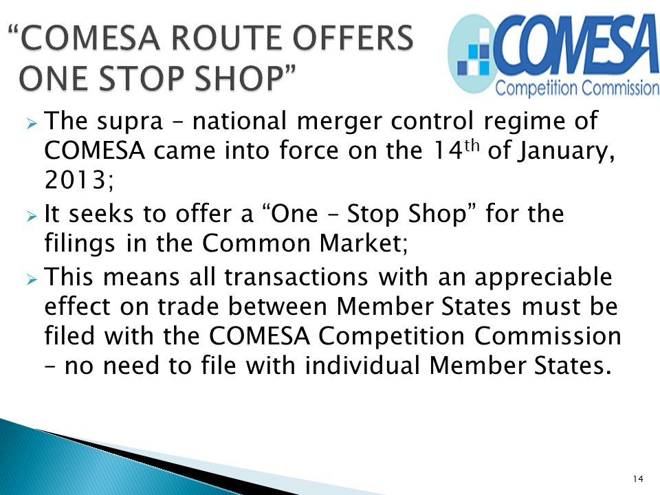 """ The supra – national merger control regime of COMESA came into force on the 14 th of January, 2013;  It seeks to offer a """"One – Stop Shop"""" for the"""
