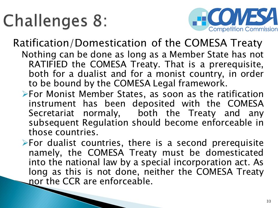 Ratification/Domestication of the COMESA Treaty Nothing can be done as long as a Member State has not RATIFIED the COMESA Treaty. That is a prerequisi