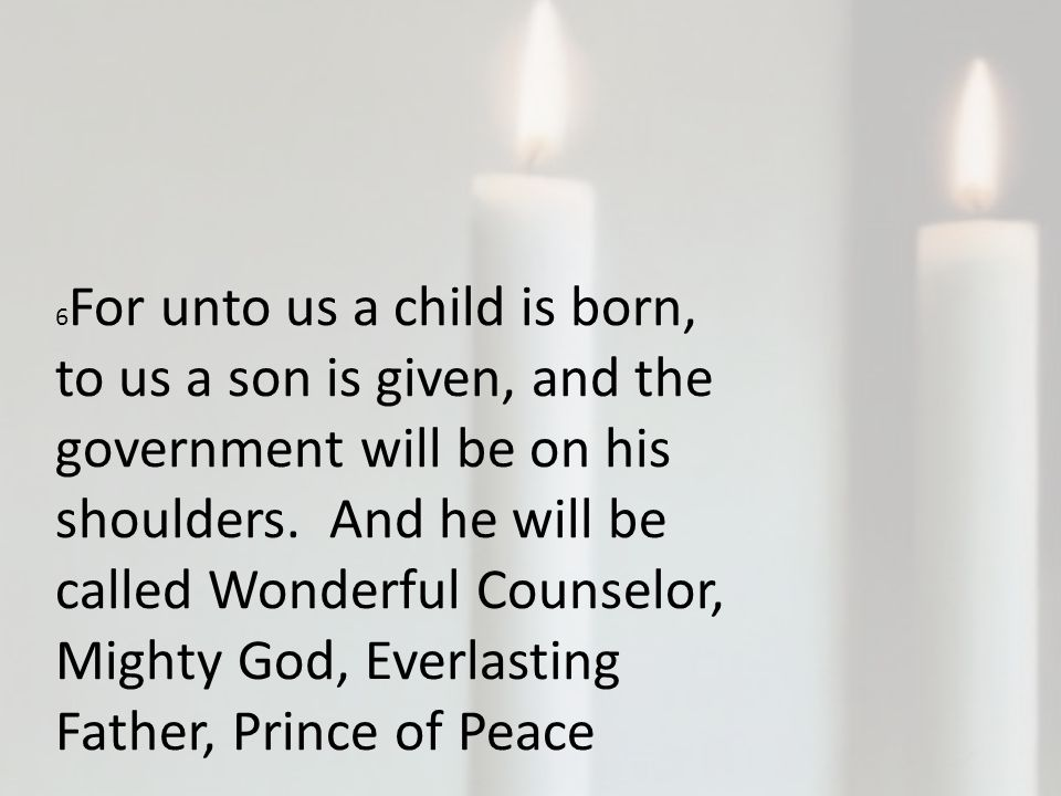 6 For unto us a child is born, to us a son is given, and the government will be on his shoulders.
