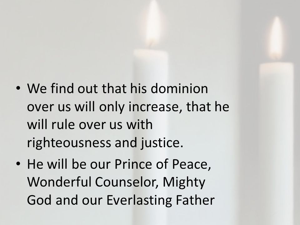 We find out that his dominion over us will only increase, that he will rule over us with righteousness and justice.