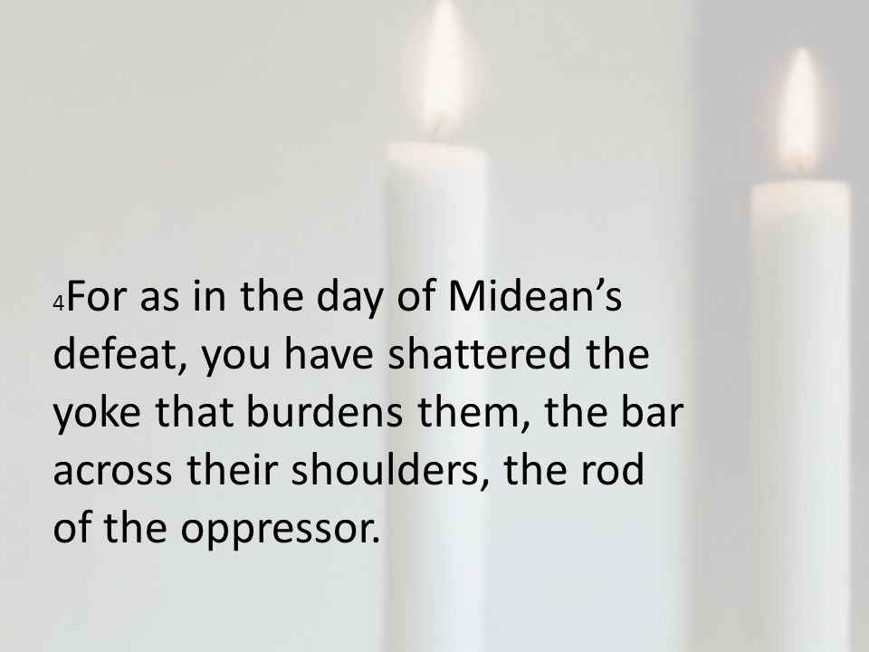 4 For as in the day of Midean's defeat, you have shattered the yoke that burdens them, the bar across their shoulders, the rod of the oppressor.