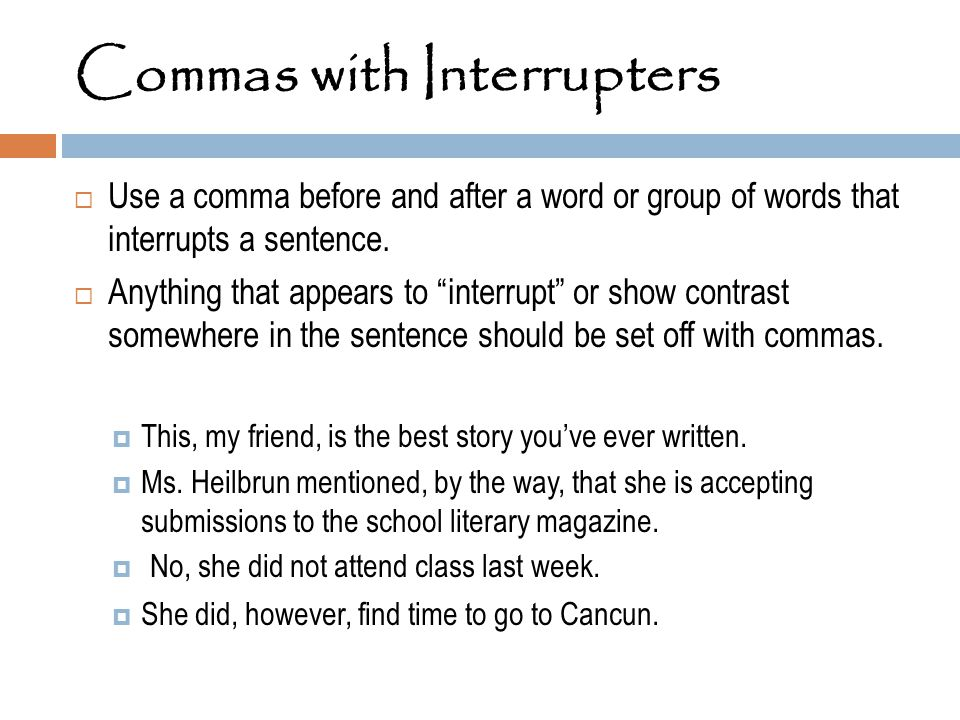 "Commas with Interrupters  Use a comma before and after a word or group of words that interrupts a sentence.  Anything that appears to ""interrupt"" or"