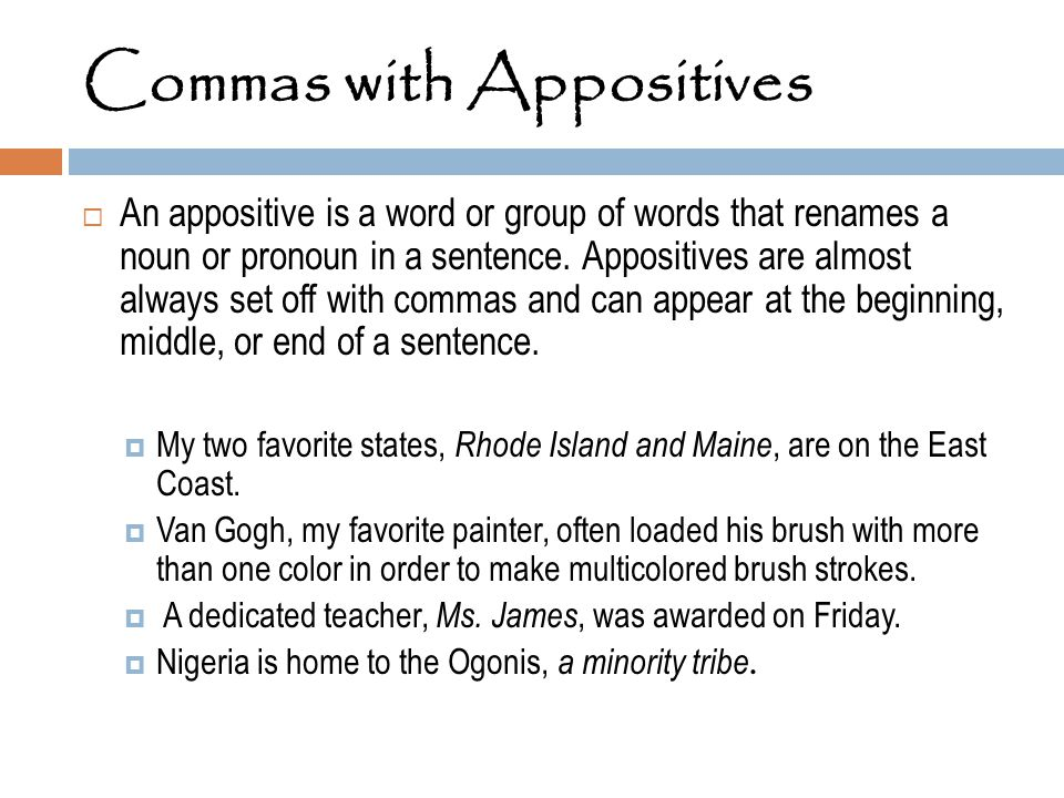 Commas with Appositives  An appositive is a word or group of words that renames a noun or pronoun in a sentence. Appositives are almost always set of