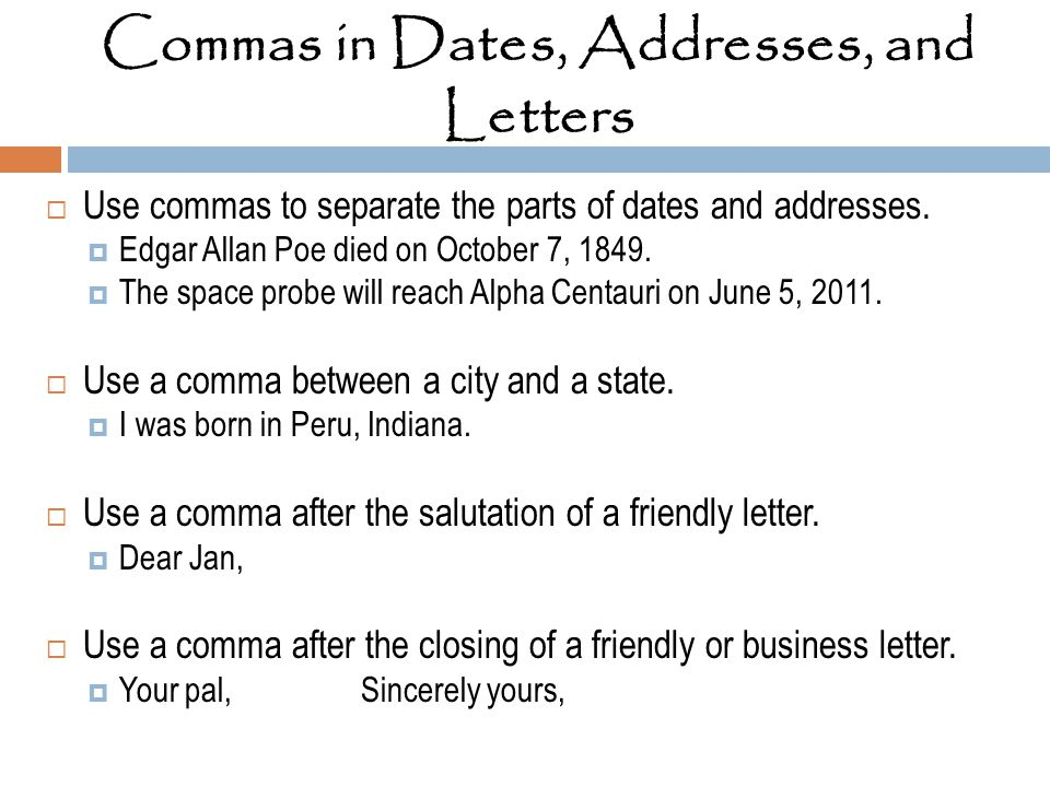 Commas in Dates, Addresses, and Letters  Use commas to separate the parts of dates and addresses.  Edgar Allan Poe died on October 7, 1849.  The sp