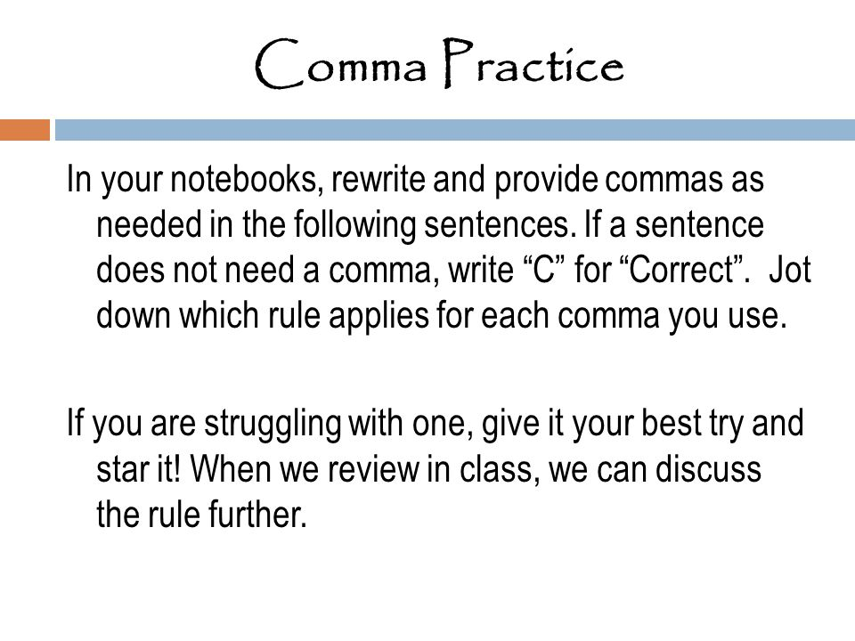 "Comma Practice In your notebooks, rewrite and provide commas as needed in the following sentences. If a sentence does not need a comma, write ""C"" for"