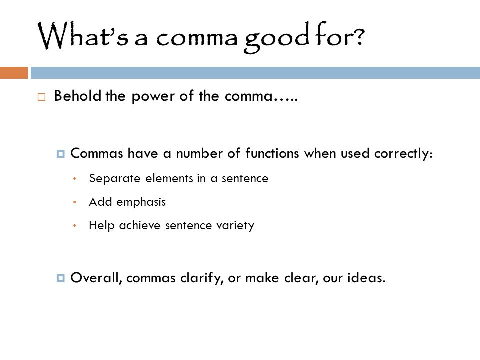 What's a comma good for?  Behold the power of the comma…..  Commas have a number of functions when used correctly: Separate elements in a sentence A