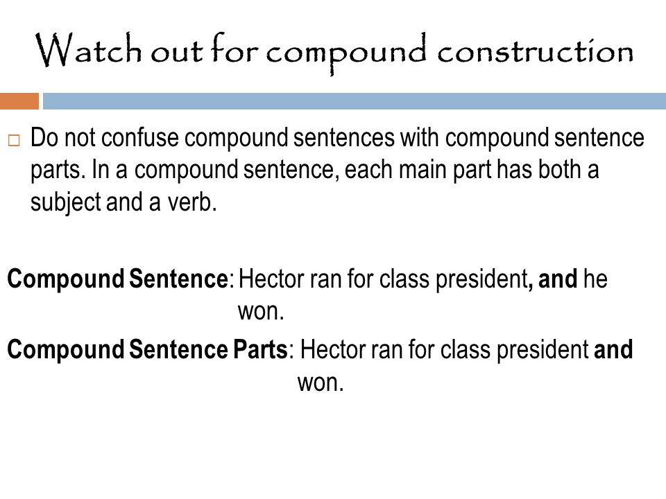 Watch out for compound construction  Do not confuse compound sentences with compound sentence parts. In a compound sentence, each main part has both