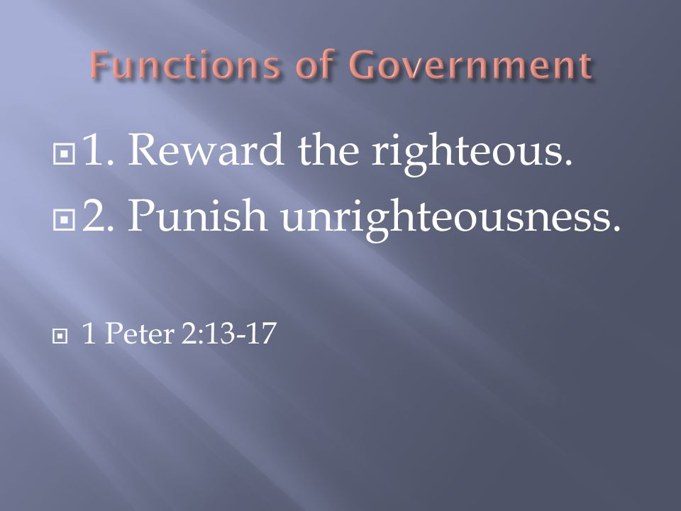  1. Reward the righteous.  2. Punish unrighteousness.  1 Peter 2:13-17