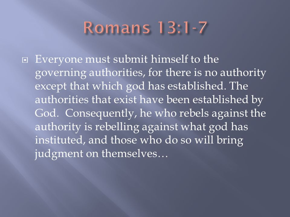  Everyone must submit himself to the governing authorities, for there is no authority except that which god has established.