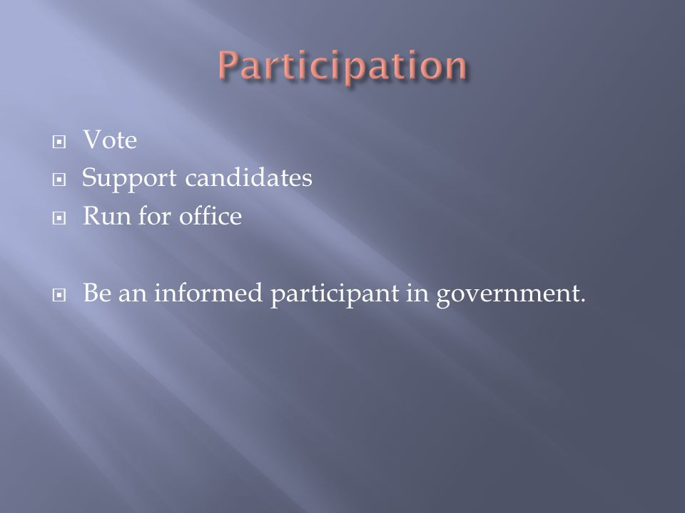  Vote  Support candidates  Run for office  Be an informed participant in government.