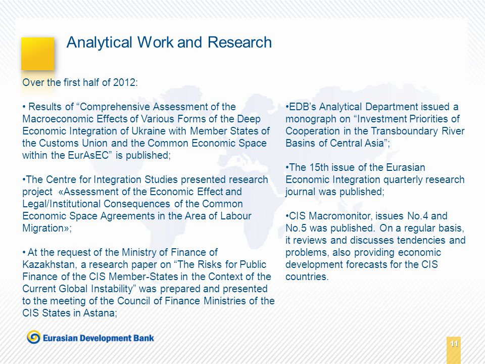 11 Analytical Work and Research Over the first half of 2012: Results of Comprehensive Assessment of the Macroeconomic Effects of Various Forms of the Deep Economic Integration of Ukraine with Member States of the Customs Union and the Common Economic Space within the EurAsEC is published; The Centre for Integration Studies presented research project «Assessment of the Economic Effect and Legal/Institutional Consequences of the Common Economic Space Agreements in the Area of Labour Migration»; At the request of the Ministry of Finance of Kazakhstan, a research paper on The Risks for Public Finance of the CIS Member-States in the Context of the Current Global Instability was prepared and presented to the meeting of the Council of Finance Ministries of the CIS States in Astana; EDB's Analytical Department issued a monograph on Investment Priorities of Cooperation in the Transboundary River Basins of Central Asia ; The 15th issue of the Eurasian Economic Integration quarterly research journal was published; CIS Macromonitor, issues No.4 and No.5 was published.