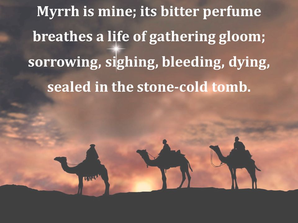 Myrrh is mine; its bitter perfume breathes a life of gathering gloom; sorrowing, sighing, bleeding, dying, sealed in the stone-cold tomb.