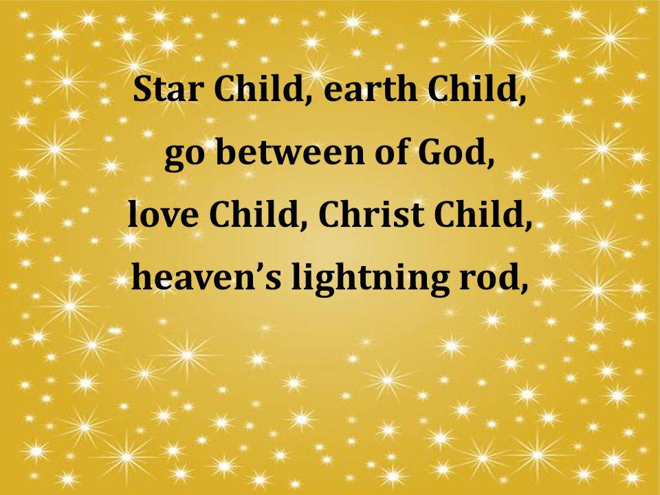 Star Child, earth Child, go between of God, love Child, Christ Child, heaven's lightning rod,