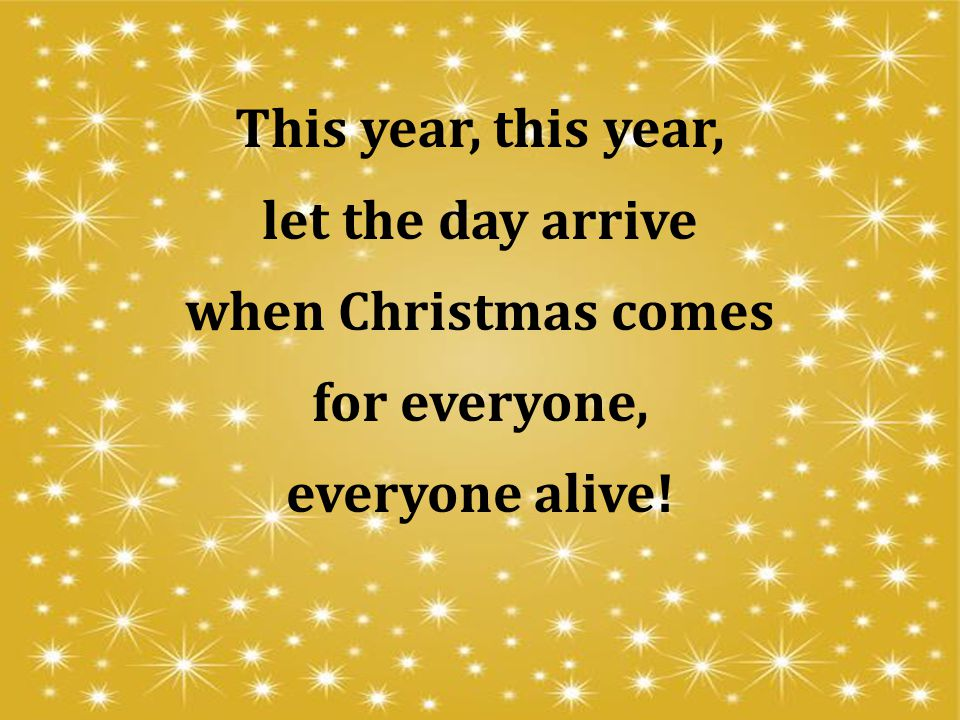 This year, this year, let the day arrive when Christmas comes for everyone, everyone alive!