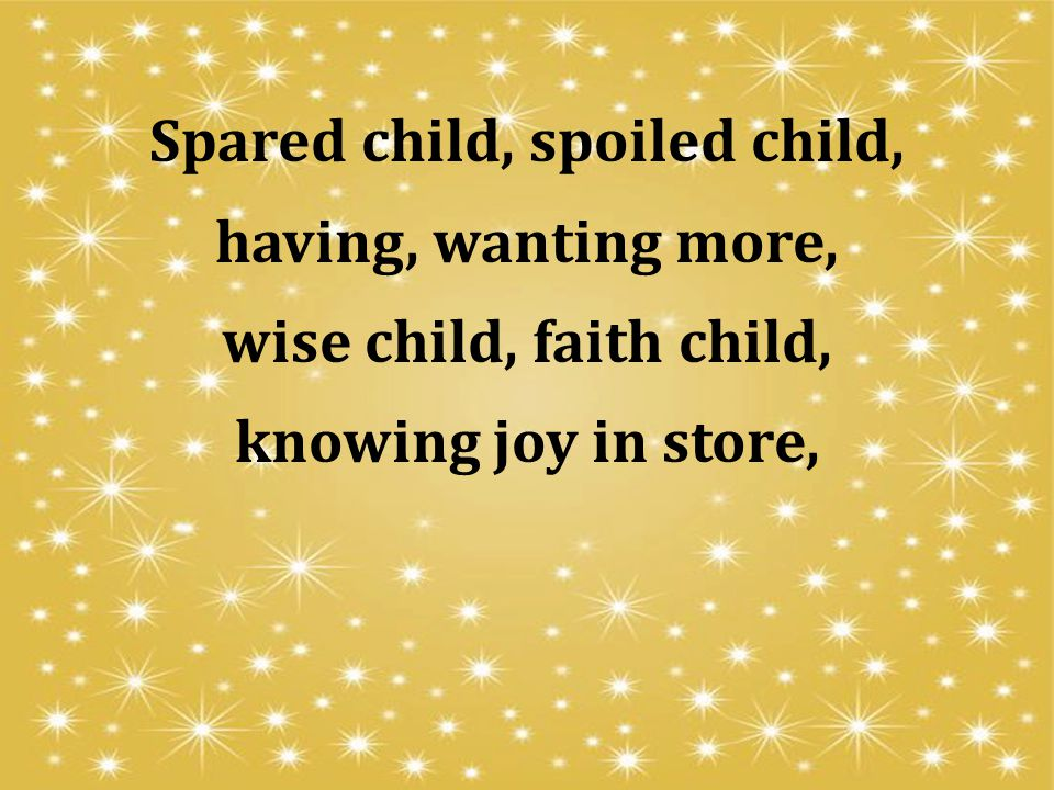 Spared child, spoiled child, having, wanting more, wise child, faith child, knowing joy in store,