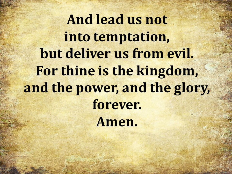 And lead us not into temptation, but deliver us from evil. For thine is the kingdom, and the power, and the glory, forever. Amen.