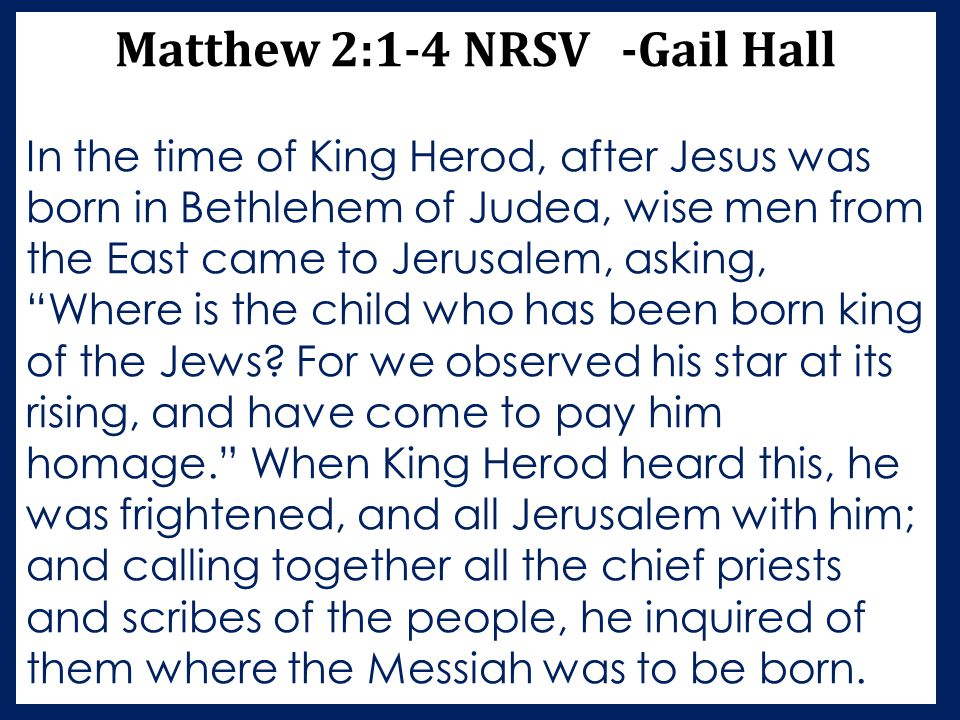 Matthew 2:1-4 NRSV -Gail Hall In the time of King Herod, after Jesus was born in Bethlehem of Judea, wise men from the East came to Jerusalem, asking,