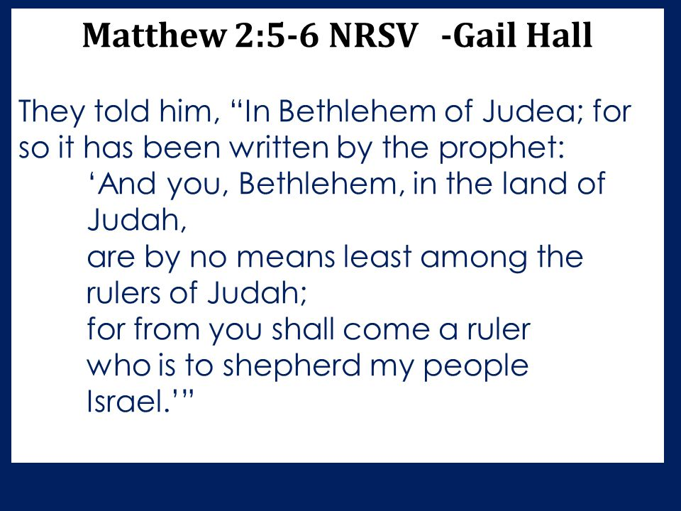 """Matthew 2:5-6 NRSV -Gail Hall They told him, """"In Bethlehem of Judea; for so it has been written by the prophet: 'And you, Bethlehem, in the land of Ju"""