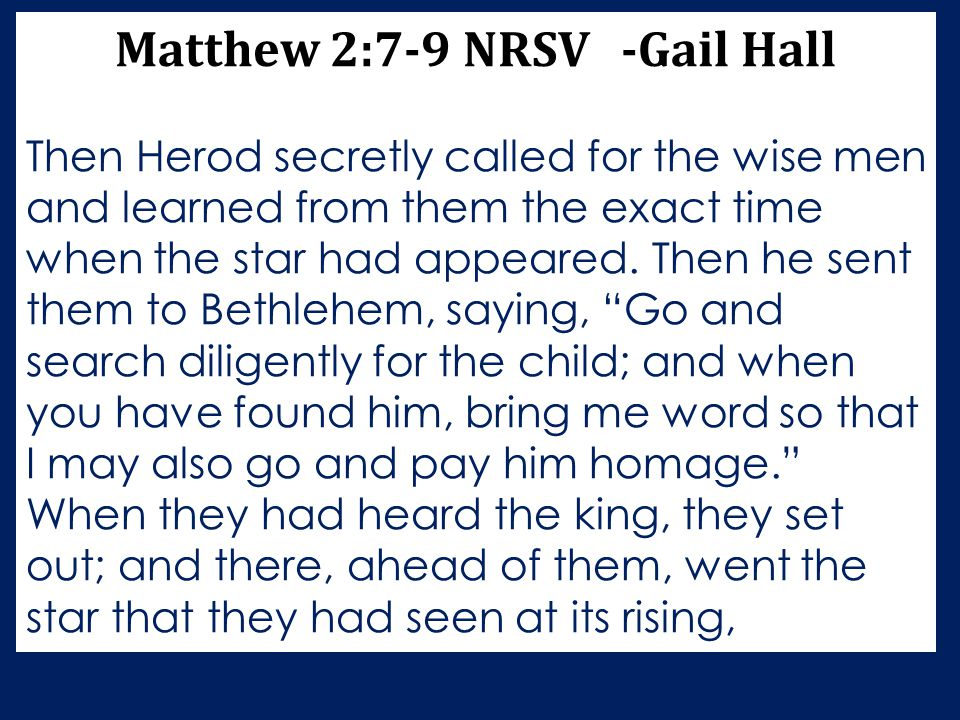 Matthew 2:7-9 NRSV -Gail Hall Then Herod secretly called for the wise men and learned from them the exact time when the star had appeared. Then he sen