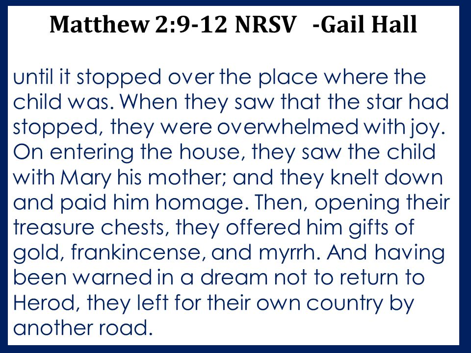 Matthew 2:9-12 NRSV -Gail Hall until it stopped over the place where the child was. When they saw that the star had stopped, they were overwhelmed wit
