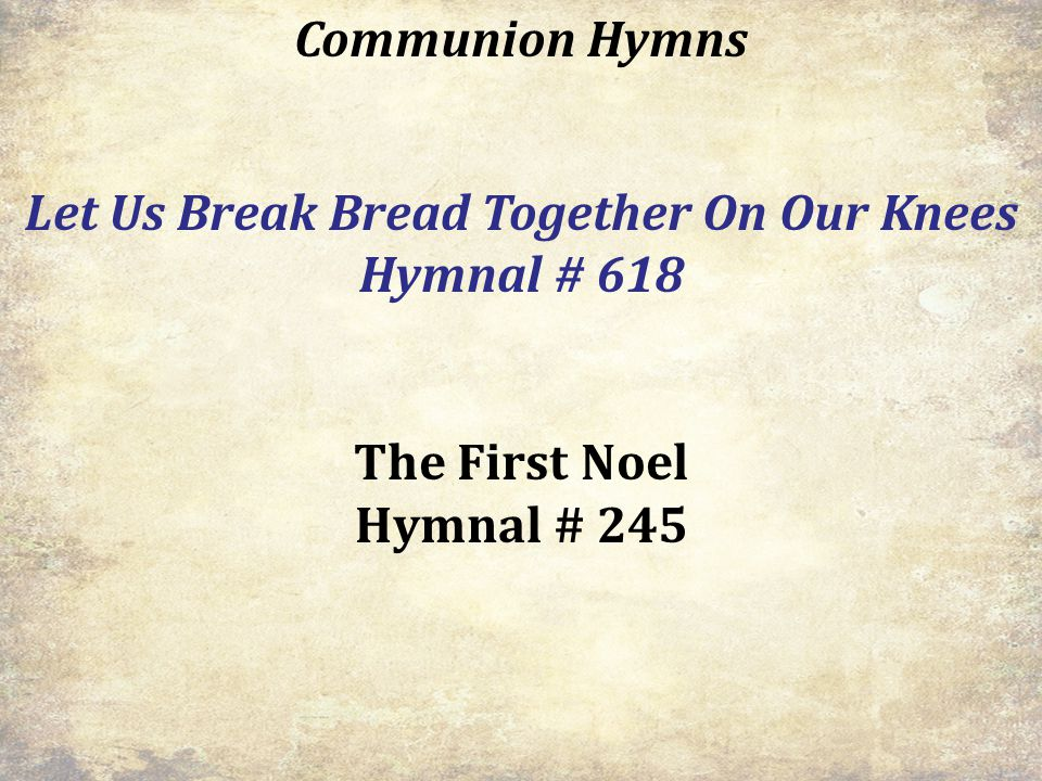 Communion Hymns Let Us Break Bread Together On Our Knees Hymnal # 618 The First Noel Hymnal # 245