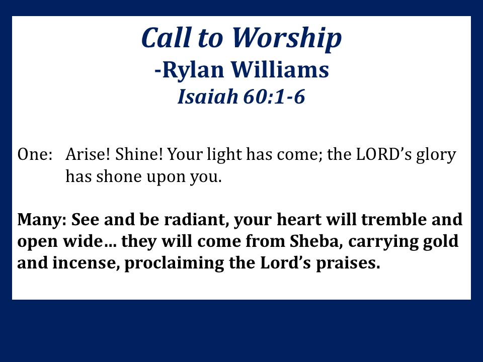 Call to Worship -Rylan Williams Isaiah 60:1-6 One:Arise! Shine! Your light has come; the LORD's glory has shone upon you. Many: See and be radiant, yo
