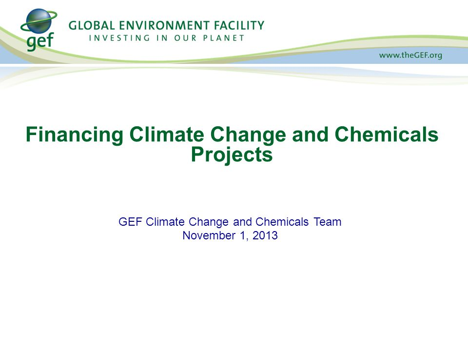 GEF Climate Change and Chemicals Team November 1, 2013 Financing Climate Change and Chemicals Projects