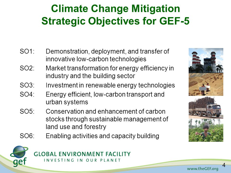 Climate Change Mitigation Strategic Objectives for GEF-5 SO1:Demonstration, deployment, and transfer of innovative low-carbon technologies SO2:Market transformation for energy efficiency in industry and the building sector SO3:Investment in renewable energy technologies SO4:Energy efficient, low-carbon transport and urban systems SO5:Conservation and enhancement of carbon stocks through sustainable management of land use and forestry SO6: Enabling activities and capacity building 4