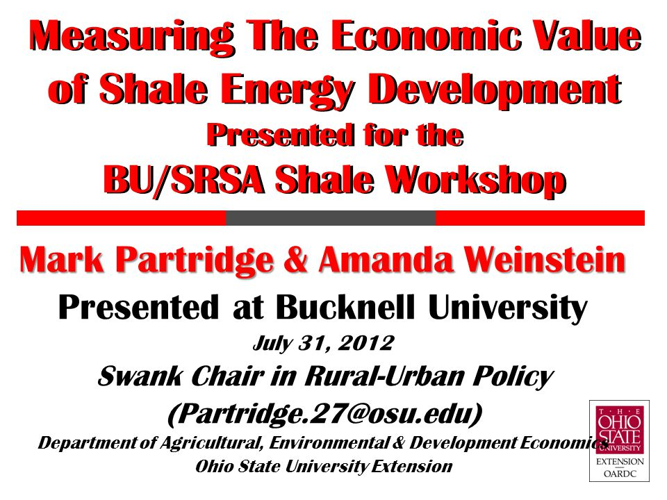 Measuring The Economic Value of Shale Energy Development Presented for the BU/SRSA Shale Workshop Mark Partridge & Amanda Weinstein Presented at Buckn