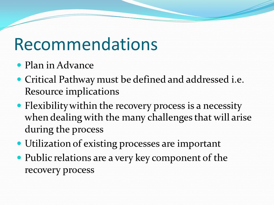 Recommendations Plan in Advance Critical Pathway must be defined and addressed i.e. Resource implications Flexibility within the recovery process is a