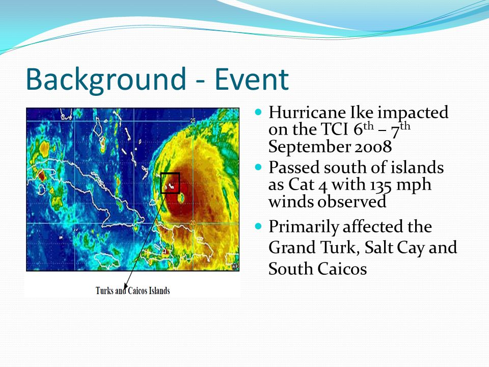 Background - Event Hurricane Ike impacted on the TCI 6 th – 7 th September 2008 Passed south of islands as Cat 4 with 135 mph winds observed Primarily