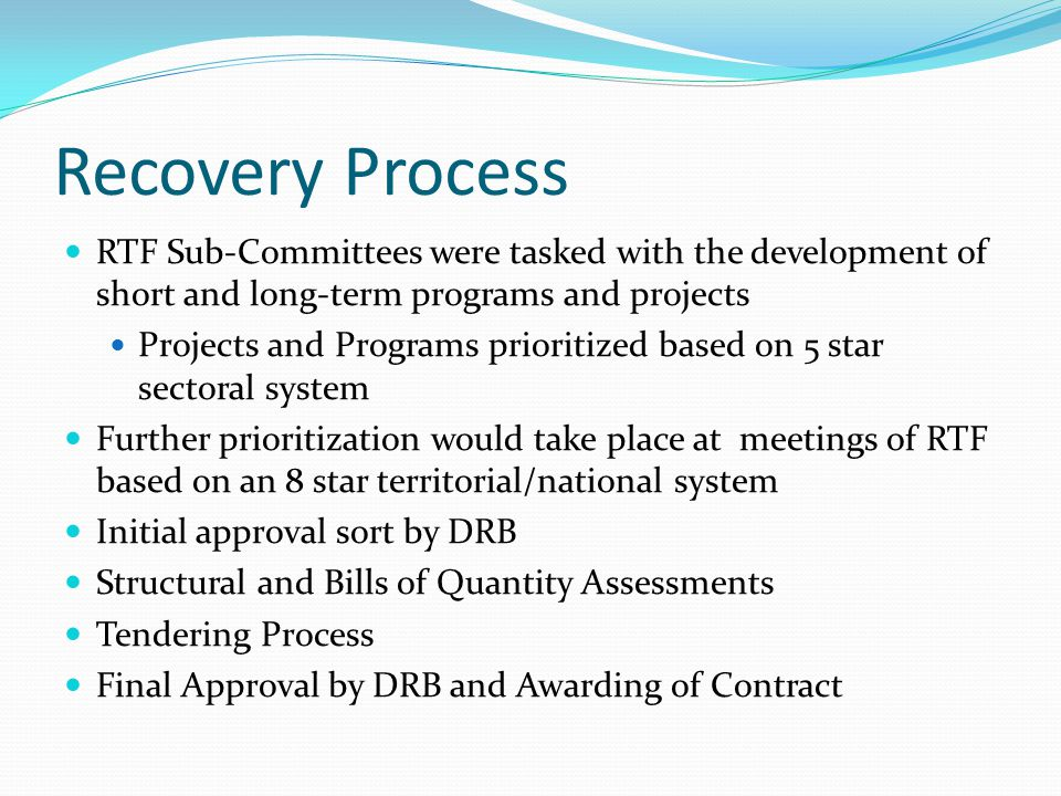 Recovery Process RTF Sub-Committees were tasked with the development of short and long-term programs and projects Projects and Programs prioritized based on 5 star sectoral system Further prioritization would take place at meetings of RTF based on an 8 star territorial/national system Initial approval sort by DRB Structural and Bills of Quantity Assessments Tendering Process Final Approval by DRB and Awarding of Contract