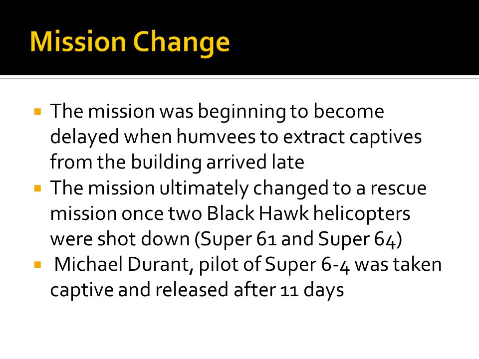  The mission was beginning to become delayed when humvees to extract captives from the building arrived late  The mission ultimately changed to a rescue mission once two Black Hawk helicopters were shot down (Super 61 and Super 64)  Michael Durant, pilot of Super 6-4 was taken captive and released after 11 days