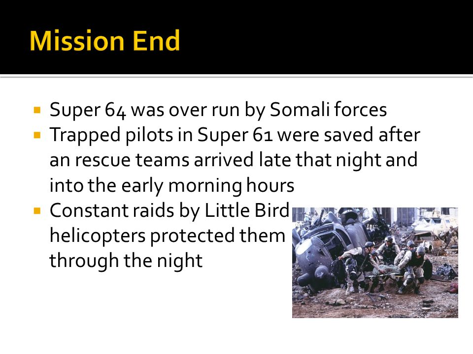 Super 64 was over run by Somali forces  Trapped pilots in Super 61 were saved after an rescue teams arrived late that night and into the early morning hours  Constant raids by Little Bird helicopters protected them through the night