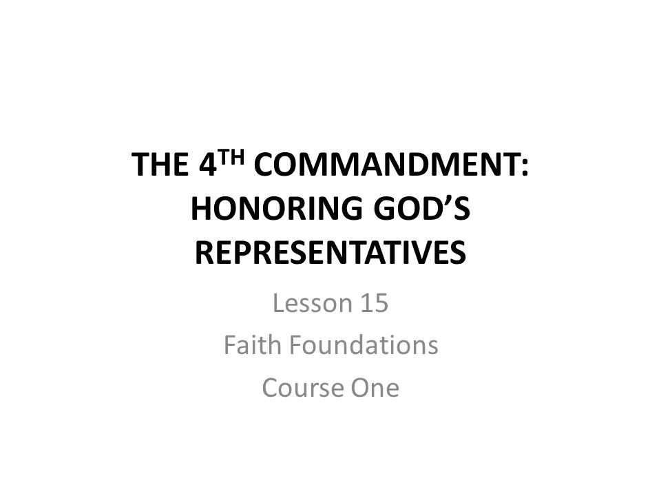 THE 4 TH COMMANDMENT: HONORING GOD'S REPRESENTATIVES Lesson 15 Faith Foundations Course One