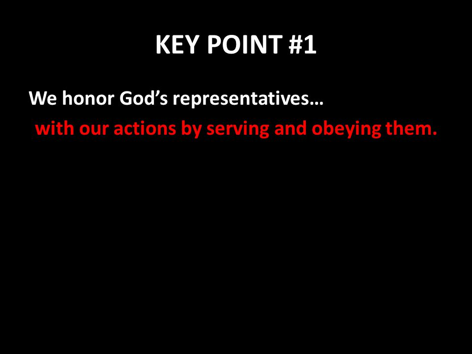 KEY POINT #1 We honor God's representatives… with our actions by serving and obeying them.