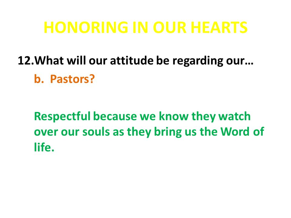 HONORING IN OUR HEARTS 12.What will our attitude be regarding our… b.