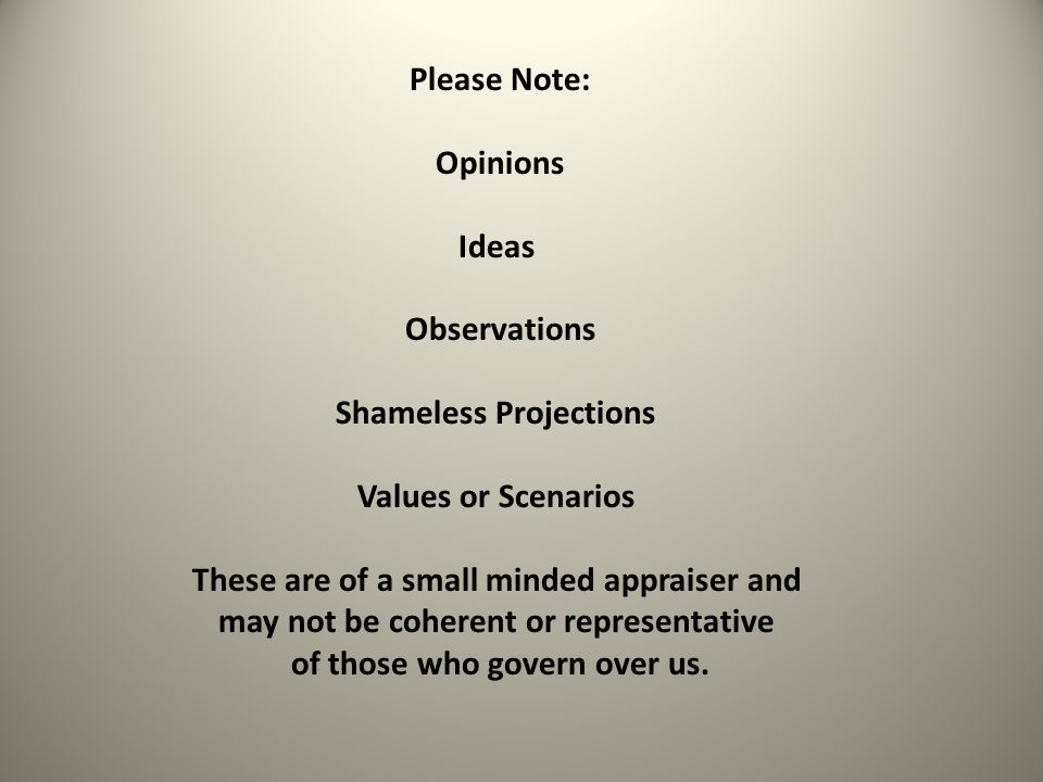 Please Note: Opinions Ideas Observations Shameless Projections Values or Scenarios These are of a small minded appraiser and may not be coherent or representative of those who govern over us.