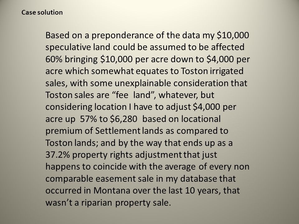 Based on a preponderance of the data my $10,000 speculative land could be assumed to be affected 60% bringing $10,000 per acre down to $4,000 per acre which somewhat equates to Toston irrigated sales, with some unexplainable consideration that Toston sales are fee land , whatever, but considering location I have to adjust $4,000 per acre up 57% to $6,280 based on locational premium of Settlement lands as compared to Toston lands; and by the way that ends up as a 37.2% property rights adjustment that just happens to coincide with the average of every non comparable easement sale in my database that occurred in Montana over the last 10 years, that wasn't a riparian property sale.