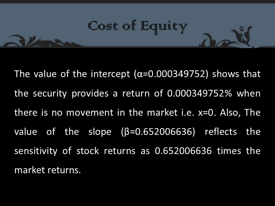 Cost of Equity The value of the intercept (α=0.000349752) shows that the security provides a return of 0.000349752% when there is no movement in the market i.e.