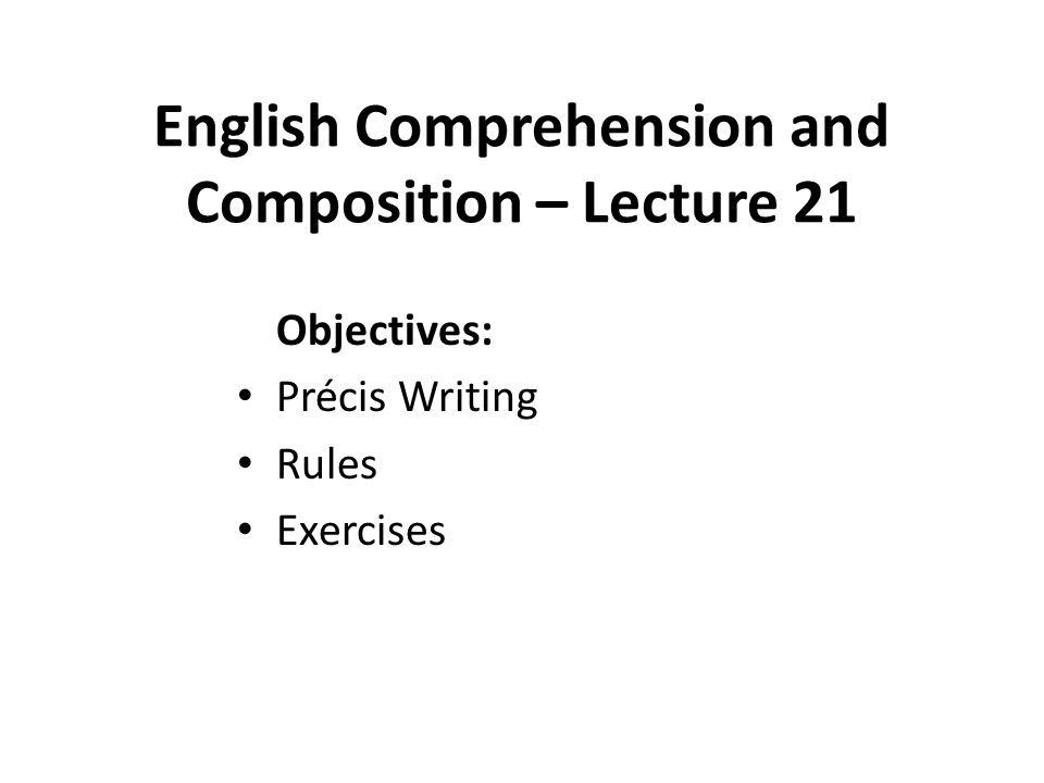 English Comprehension and Composition – Lecture 21 Objectives: Précis Writing Rules Exercises