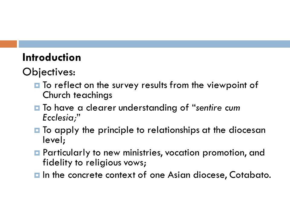Introduction Objectives:  To reflect on the survey results from the viewpoint of Church teachings  To have a clearer understanding of sentire cum Ecclesia;  To apply the principle to relationships at the diocesan level;  Particularly to new ministries, vocation promotion, and fidelity to religious vows;  In the concrete context of one Asian diocese, Cotabato.