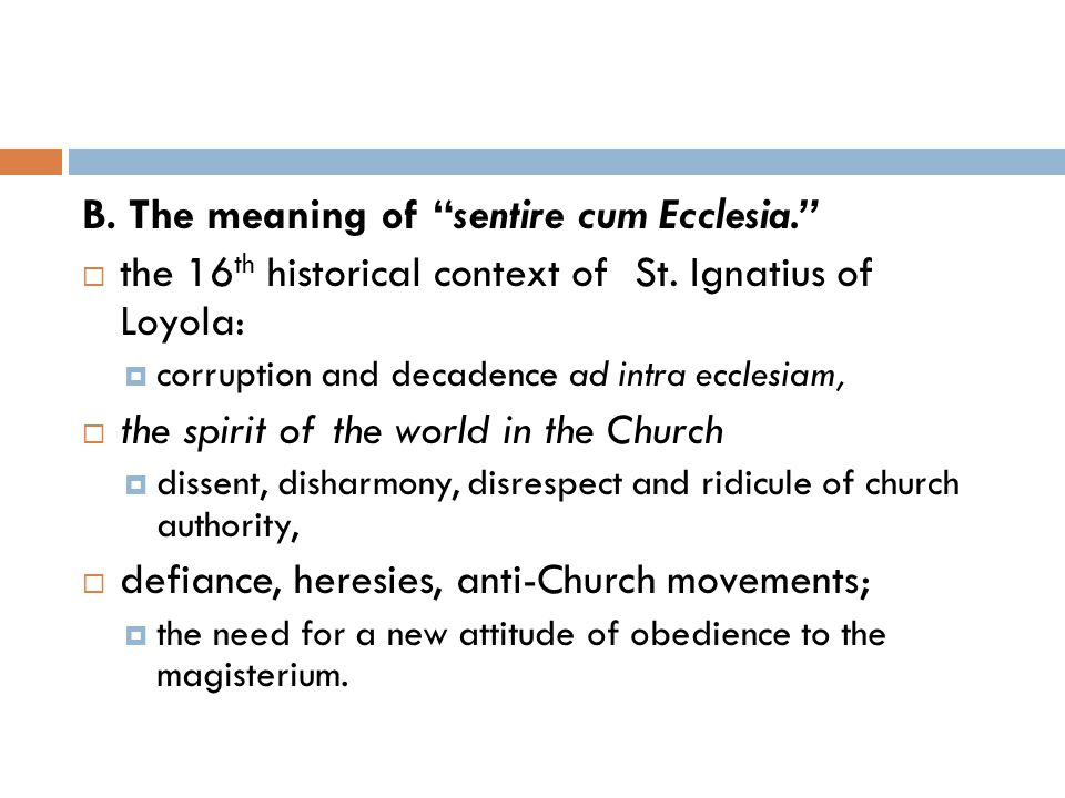 B. The meaning of sentire cum Ecclesia.  the 16 th historical context of St.