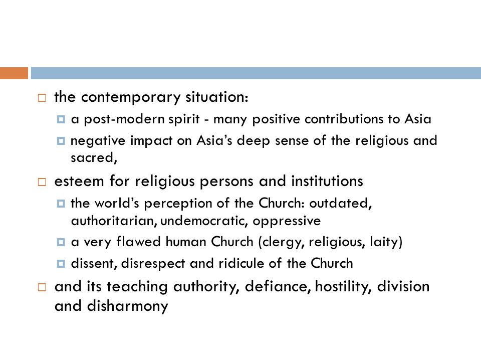  the contemporary situation:  a post-modern spirit - many positive contributions to Asia  negative impact on Asia's deep sense of the religious and sacred,  esteem for religious persons and institutions  the world's perception of the Church: outdated, authoritarian, undemocratic, oppressive  a very flawed human Church (clergy, religious, laity)  dissent, disrespect and ridicule of the Church  and its teaching authority, defiance, hostility, division and disharmony