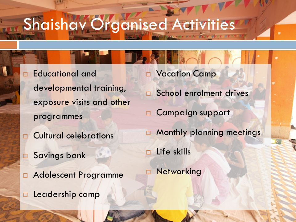 Shaishav Organised Activities  Educational and developmental training, exposure visits and other programmes  Cultural celebrations  Savings bank  Adolescent Programme  Leadership camp  Vacation Camp  School enrolment drives  Campaign support  Monthly planning meetings  Life skills  Networking