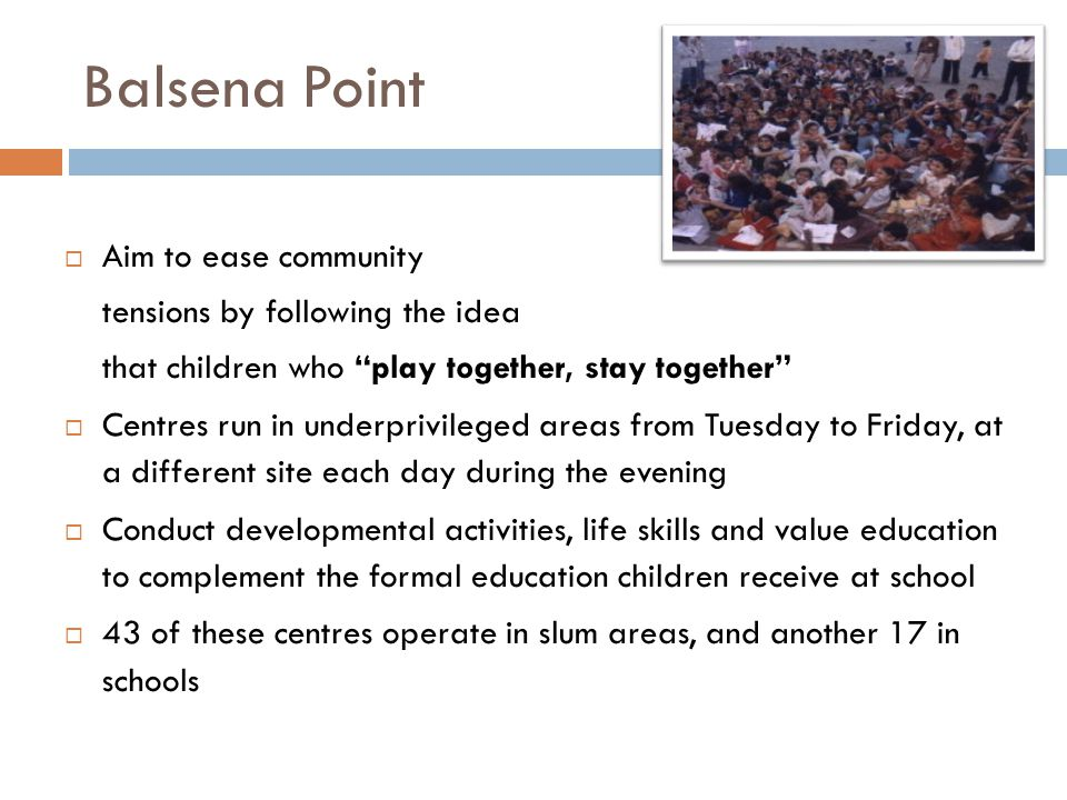 Balsena Point  Aim to ease community tensions by following the idea that children who play together, stay together  Centres run in underprivileged areas from Tuesday to Friday, at a different site each day during the evening  Conduct developmental activities, life skills and value education to complement the formal education children receive at school  43 of these centres operate in slum areas, and another 17 in schools