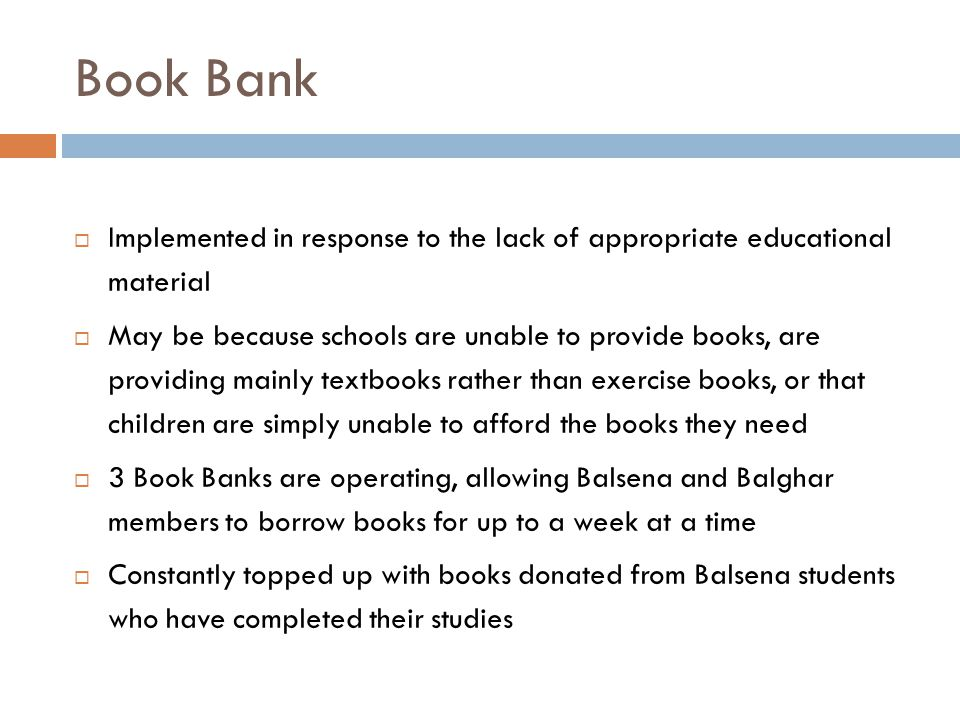 Book Bank  Implemented in response to the lack of appropriate educational material  May be because schools are unable to provide books, are providing mainly textbooks rather than exercise books, or that children are simply unable to afford the books they need  3 Book Banks are operating, allowing Balsena and Balghar members to borrow books for up to a week at a time  Constantly topped up with books donated from Balsena students who have completed their studies