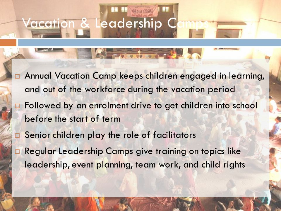 Vacation & Leadership Camps  Annual Vacation Camp keeps children engaged in learning, and out of the workforce during the vacation period  Followed by an enrolment drive to get children into school before the start of term  Senior children play the role of facilitators  Regular Leadership Camps give training on topics like leadership, event planning, team work, and child rights